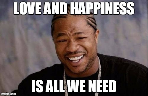 Yo Dawg Heard You Meme | LOVE AND HAPPINESS IS ALL WE NEED | image tagged in memes,yo dawg heard you | made w/ Imgflip meme maker
