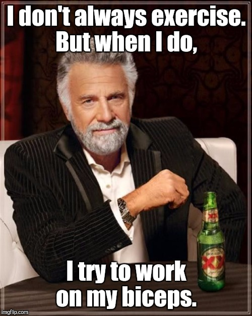 The Most Interesting Man In The World Meme | I don't always exercise. But when I do, I try to work on my biceps. | image tagged in memes,the most interesting man in the world | made w/ Imgflip meme maker