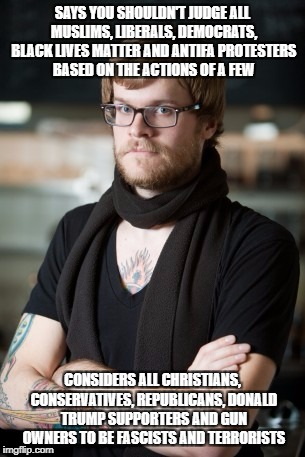 Hipster Barista | SAYS YOU SHOULDN'T JUDGE ALL MUSLIMS, LIBERALS, DEMOCRATS, BLACK LIVES MATTER AND ANTIFA PROTESTERS BASED ON THE ACTIONS OF A FEW CONSIDERS  | image tagged in memes,hipster barista,college liberal,liberal logic,libtards,libtard | made w/ Imgflip meme maker