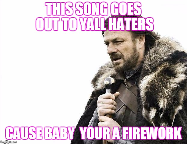 Brace Yourselves X is Coming Meme | THIS SONG GOES OUT TO YALL HATERS CAUSE BABY  YOUR A FIREWORK | image tagged in memes,brace yourselves x is coming | made w/ Imgflip meme maker