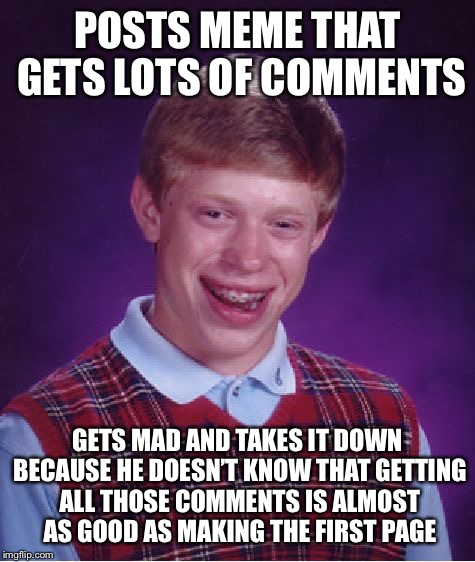 Bad Luck Brian Meme | POSTS MEME THAT GETS LOTS OF COMMENTS GETS MAD AND TAKES IT DOWN BECAUSE HE DOESN'T KNOW THAT GETTING ALL THOSE COMMENTS IS ALMOST AS GOOD A | image tagged in memes,bad luck brian | made w/ Imgflip meme maker