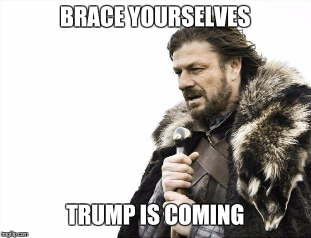 Brace Yourselves X is Coming Meme | BRACE YOURSELVES TRUMP IS COMING | image tagged in memes,brace yourselves x is coming | made w/ Imgflip meme maker