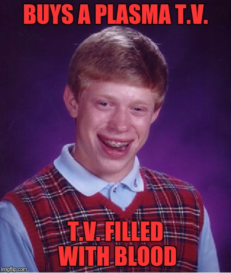 Bad Luck Brian Meme | BUYS A PLASMA T.V. T.V. FILLED WITH BLOOD | image tagged in memes,bad luck brian | made w/ Imgflip meme maker