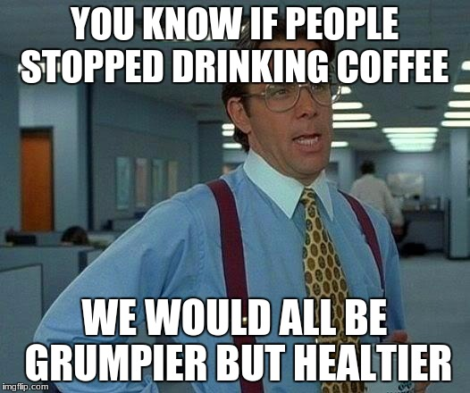 That Would Be Great Meme | YOU KNOW IF PEOPLE STOPPED DRINKING COFFEE WE WOULD ALL BE GRUMPIER BUT HEALTIER | image tagged in memes,that would be great | made w/ Imgflip meme maker