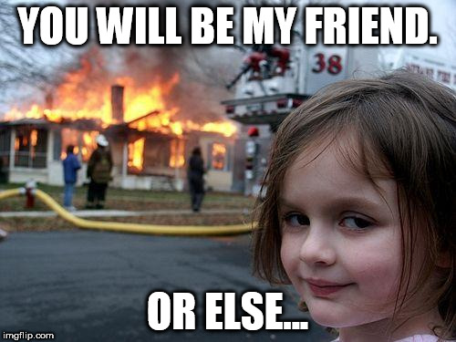 Disaster Girl Meme | YOU WILL BE MY FRIEND. OR ELSE... | image tagged in memes,disaster girl | made w/ Imgflip meme maker