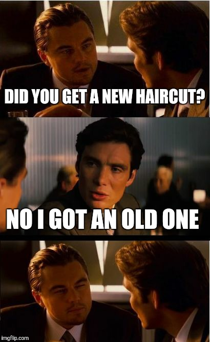 Inception Meme | DID YOU GET A NEW HAIRCUT? NO I GOT AN OLD ONE | image tagged in memes,inception | made w/ Imgflip meme maker