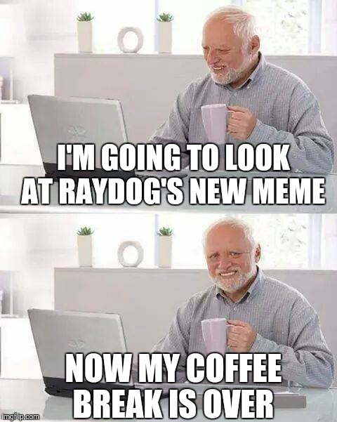 Hide the Pain Harold Meme | I'M GOING TO LOOK AT RAYDOG'S NEW MEME NOW MY COFFEE BREAK IS OVER | image tagged in memes,hide the pain harold | made w/ Imgflip meme maker