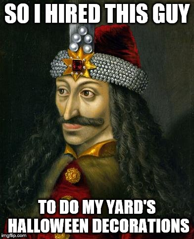 SO I HIRED THIS GUY TO DO MY YARD'S HALLOWEEN DECORATIONS | image tagged in vlad the impaler | made w/ Imgflip meme maker