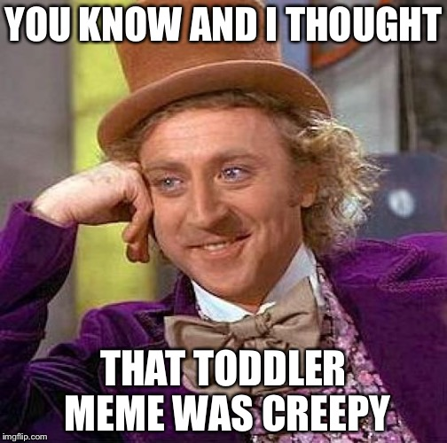 Creepy Condescending Wonka Meme | YOU KNOW AND I THOUGHT THAT TODDLER MEME WAS CREEPY | image tagged in memes,creepy condescending wonka | made w/ Imgflip meme maker