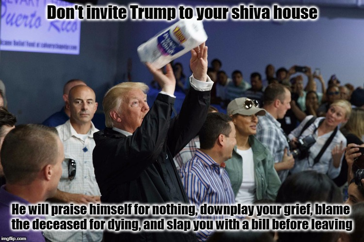 Silence is Golden  | Don't invite Trump to your shiva house He will praise himself for nothing, downplay your grief, blame the deceased for dying, and slap you w | image tagged in donald trump,puerto rico,resist,shiva,hurricane maria | made w/ Imgflip meme maker