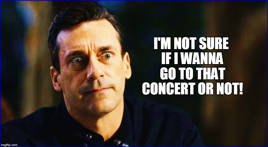 I'M NOT SURE IF I WANNA GO TO THAT CONCERT OR NOT! | made w/ Imgflip meme maker