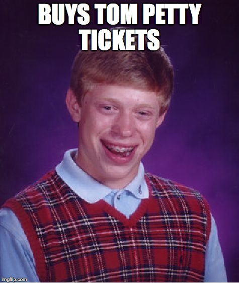 Bad Luck Brian Meme | BUYS TOM PETTY TICKETS | image tagged in memes,bad luck brian | made w/ Imgflip meme maker