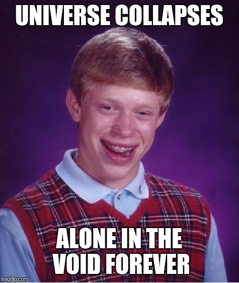 Bad Luck Brian Meme | UNIVERSE COLLAPSES ALONE IN THE VOID FOREVER | image tagged in memes,bad luck brian | made w/ Imgflip meme maker
