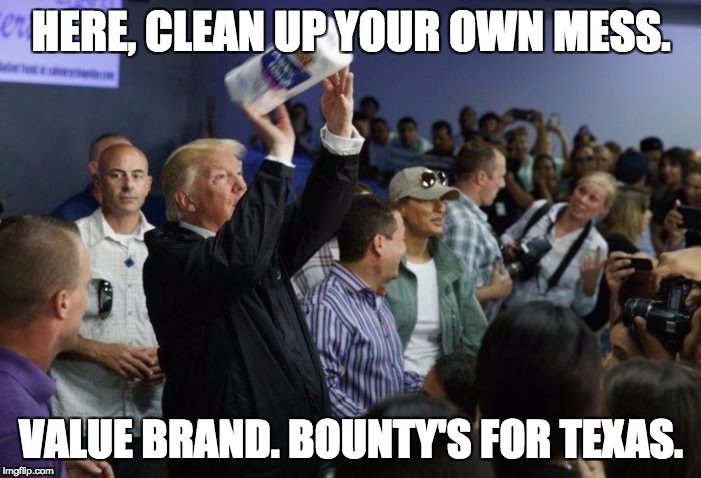 Trump's Gift to Puerto Rico | HERE, CLEAN UP YOUR OWN MESS. VALUE BRAND. BOUNTY'S FOR TEXAS. | image tagged in donald trump,trump,president trump,puerto rico,hurricane maria,hurricane harvey | made w/ Imgflip meme maker