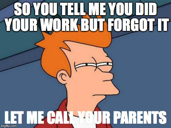 Futurama Fry Meme | SO YOU TELL ME YOU DID YOUR WORK BUT FORGOT IT LET ME CALL YOUR PARENTS | image tagged in memes,futurama fry | made w/ Imgflip meme maker