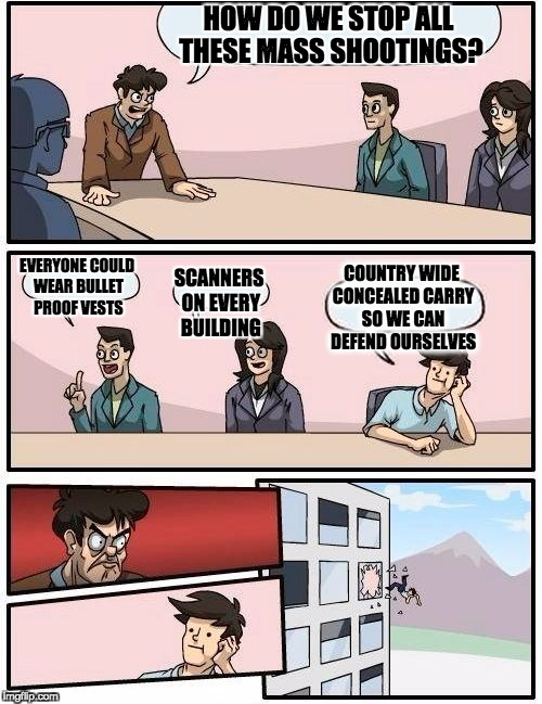 Boardroom Meeting Suggestion Meme | HOW DO WE STOP ALL THESE MASS SHOOTINGS? EVERYONE COULD WEAR BULLET PROOF VESTS SCANNERS ON EVERY BUILDING COUNTRY WIDE CONCEALED CARRY SO W | image tagged in memes,boardroom meeting suggestion | made w/ Imgflip meme maker
