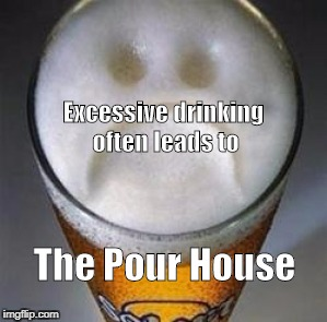 Excessive drinking often leads to The Pour House | image tagged in confession beer | made w/ Imgflip meme maker