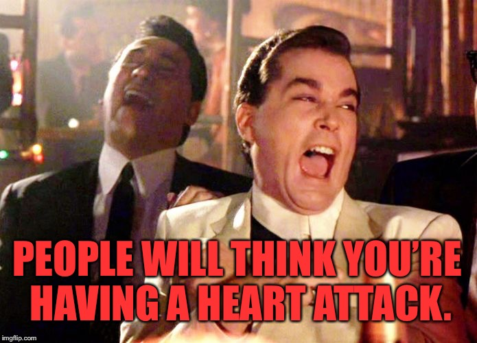 Goodfellas | PEOPLE WILL THINK YOU'RE HAVING A HEART ATTACK. | image tagged in goodfellas | made w/ Imgflip meme maker
