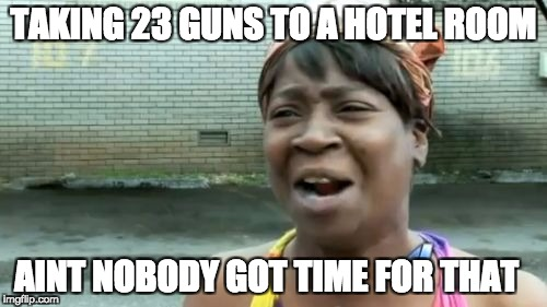 Aint Nobody Got Time For That Meme | TAKING 23 GUNS TO A HOTEL ROOM AINT NOBODY GOT TIME FOR THAT | image tagged in memes,aint nobody got time for that | made w/ Imgflip meme maker