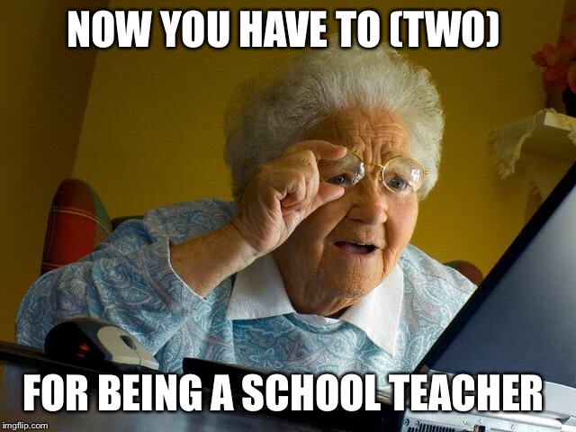 Grandma Finds The Internet Meme | NOW YOU HAVE TO (TWO) FOR BEING A SCHOOL TEACHER | image tagged in memes,grandma finds the internet | made w/ Imgflip meme maker
