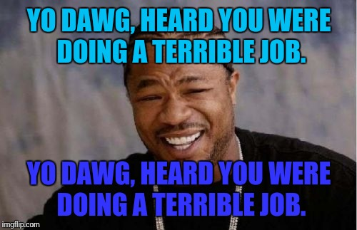 Yo Dawg Heard You Meme | YO DAWG, HEARD YOU WERE DOING A TERRIBLE JOB. YO DAWG, HEARD YOU WERE DOING A TERRIBLE JOB. | image tagged in memes,yo dawg heard you | made w/ Imgflip meme maker
