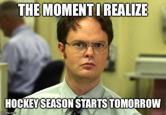 Dwight Schrute Meme | THE MOMENT I REALIZE HOCKEY SEASON STARTS TOMORROW | image tagged in memes,dwight schrute | made w/ Imgflip meme maker