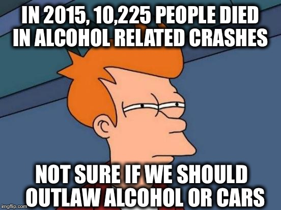 Those in favor of gun control may want to think about this: | IN 2015, 10,225 PEOPLE DIED IN ALCOHOL RELATED CRASHES NOT SURE IF WE SHOULD  OUTLAW ALCOHOL OR CARS | image tagged in memes,futurama fry | made w/ Imgflip meme maker
