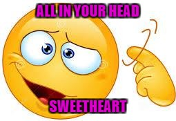 ALL IN YOUR HEAD SWEETHEART | made w/ Imgflip meme maker