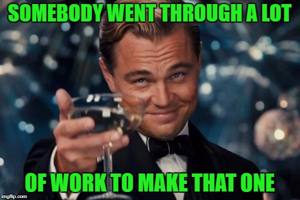 Leonardo Dicaprio Cheers Meme | SOMEBODY WENT THROUGH A LOT OF WORK TO MAKE THAT ONE | image tagged in memes,leonardo dicaprio cheers | made w/ Imgflip meme maker