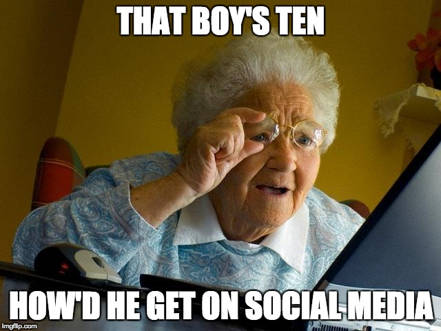 Grandma Finds The Internet Meme | THAT BOY'S TEN HOW'D HE GET ON SOCIAL MEDIA | image tagged in memes,grandma finds the internet | made w/ Imgflip meme maker