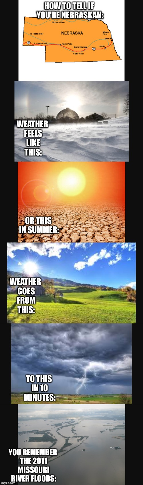 How to tell if you're Nebraskan | HOW TO TELL IF YOU'RE NEBRASKAN: YOU REMEMBER THE 2011 MISSOURI RIVER FLOODS: WEATHER FEELS LIKE THIS: OR THIS IN SUMMER: WEATHER GOES FROM  | image tagged in nebraska,omaha,weather | made w/ Imgflip meme maker
