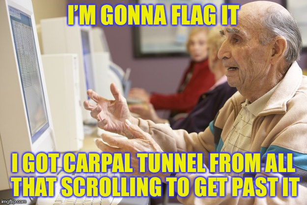I'M GONNA FLAG IT I GOT CARPAL TUNNEL FROM ALL THAT SCROLLING TO GET PAST IT | made w/ Imgflip meme maker