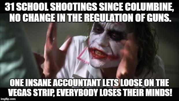 Is it too soon for this one? | 31 SCHOOL SHOOTINGS SINCE COLUMBINE, NO CHANGE IN THE REGULATION OF GUNS. ONE INSANE ACCOUNTANT LETS LOOSE ON THE VEGAS STRIP, EVERYBODY LOS | image tagged in memes,and everybody loses their minds,las vegas,gun control | made w/ Imgflip meme maker