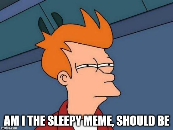 bedtime | AM I THE SLEEPY MEME, SHOULD BE | image tagged in memes,futurama fry | made w/ Imgflip meme maker