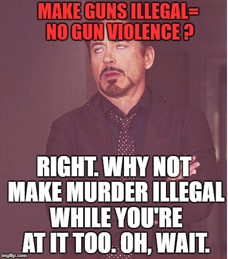 Liberal Logic |  MAKE GUNS ILLEGAL= NO GUN VIOLENCE ? RIGHT. WHY NOT MAKE MURDER ILLEGAL WHILE YOU'RE AT IT TOO. OH, WAIT. | image tagged in memes,face you make robert downey jr,college liberal,politics,political meme,political | made w/ Imgflip meme maker
