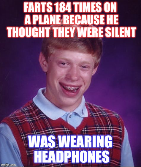 Bad Luck Brian Meme | FARTS 184 TIMES ON A PLANE BECAUSE HE THOUGHT THEY WERE SILENT WAS WEARING HEADPHONES | image tagged in memes,bad luck brian | made w/ Imgflip meme maker