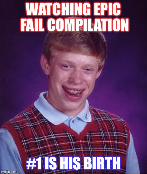 Bad Luck Brian Meme | WATCHING EPIC FAIL COMPILATION #1 IS HIS BIRTH | image tagged in memes,bad luck brian | made w/ Imgflip meme maker