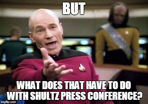 Picard Wtf Meme | BUT WHAT DOES THAT HAVE TO DO WITH SHULTZ PRESS CONFERENCE? | image tagged in memes,picard wtf | made w/ Imgflip meme maker