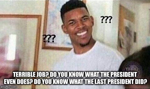 TERRIBLE JOB? DO YOU KNOW WHAT THE PRESIDENT EVEN DOES? DO YOU KNOW WHAT THE LAST PRESIDENT DID? | made w/ Imgflip meme maker