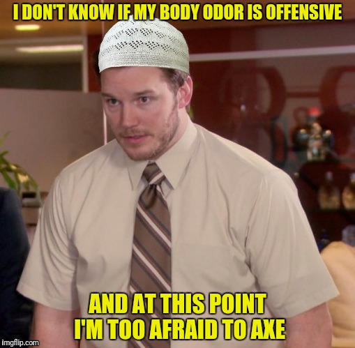 I DON'T KNOW IF MY BODY ODOR IS OFFENSIVE AND AT THIS POINT I'M TOO AFRAID TO AXE | made w/ Imgflip meme maker