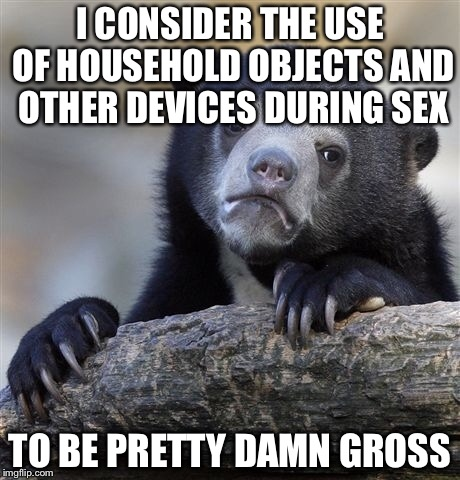 Confession Bear Meme | I CONSIDER THE USE OF HOUSEHOLD OBJECTS AND OTHER DEVICES DURING SEX TO BE PRETTY DAMN GROSS | image tagged in memes,confession bear | made w/ Imgflip meme maker
