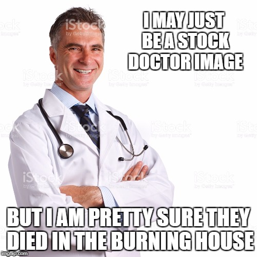 Stock Doctor | I MAY JUST BE A STOCK DOCTOR IMAGE BUT I AM PRETTY SURE THEY DIED IN THE BURNING HOUSE | image tagged in stock photos | made w/ Imgflip meme maker