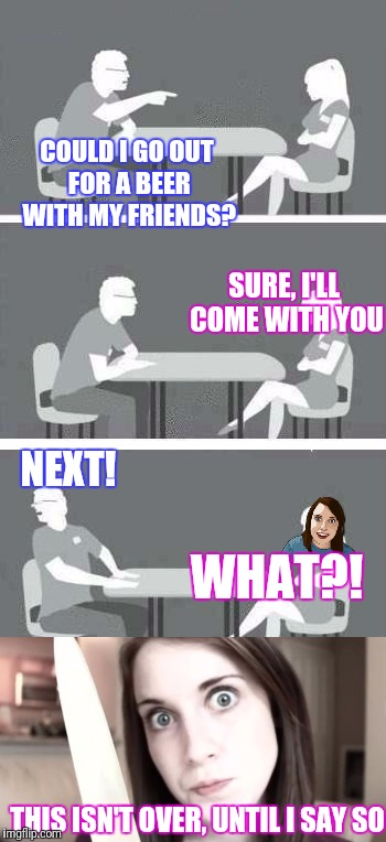 Meme wars. Overly attached girlfriend tries speed dating... | COULD I GO OUT FOR A BEER WITH MY FRIENDS? THIS ISN'T OVER, UNTIL I SAY SO SURE, I'LL COME WITH YOU NEXT! WHAT?! | image tagged in meme wars,speed dating,overly attached girlfriend | made w/ Imgflip meme maker