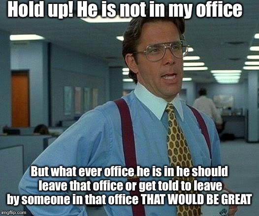 That Would Be Great Meme | Hold up! He is not in my office But what ever office he is in he should leave that office or get told to leave by someone in that office THA | image tagged in memes,that would be great | made w/ Imgflip meme maker