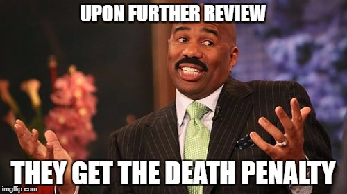 Steve Harvey Meme | UPON FURTHER REVIEW THEY GET THE DEATH PENALTY | image tagged in memes,steve harvey | made w/ Imgflip meme maker