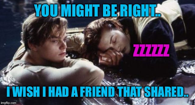 YOU MIGHT BE RIGHT.. I WISH I HAD A FRIEND THAT SHARED.. ZZZZZZ | made w/ Imgflip meme maker