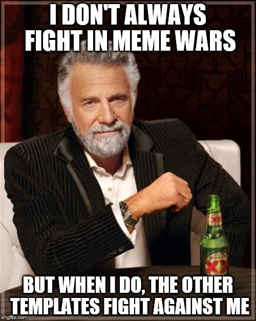 Meme Wars, A Pipe_Picasso Event, October 1st to 7th. | I DON'T ALWAYS FIGHT IN MEME WARS BUT WHEN I DO, THE OTHER TEMPLATES FIGHT AGAINST ME | image tagged in memes,the most interesting man in the world,meme wars | made w/ Imgflip meme maker