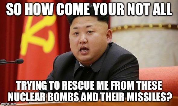 Kim Jong Un | SO HOW COME YOUR NOT ALL TRYING TO RESCUE ME FROM THESE NUCLEAR BOMBS AND THEIR MISSILES? | image tagged in kim jong un | made w/ Imgflip meme maker