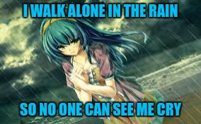 Crying in the rain | I WALK ALONE IN THE RAIN SO NO ONE CAN SEE ME CRY | image tagged in anime,crying,depressing,crying in rain,rain | made w/ Imgflip meme maker