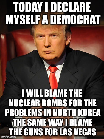 Donald trump | TODAY I DECLARE MYSELF A DEMOCRAT I WILL BLAME THE NUCLEAR BOMBS FOR THE PROBLEMS IN NORTH KOREA THE SAME WAY I BLAME THE GUNS FOR LAS VEGAS | image tagged in donald trump | made w/ Imgflip meme maker